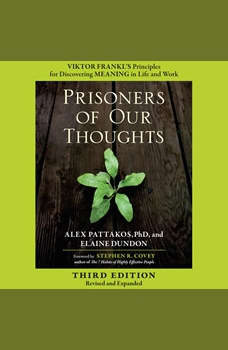 Prisoners of Our Thoughts: Viktor Frankl's Principles for Discovering Meaning in Life and Work, Alex Pattakos