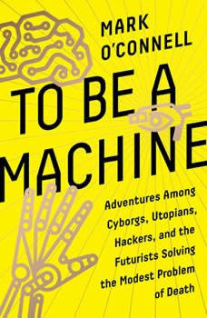 To Be a Machine: Adventures Among Cyborgs, Utopians, Hackers, and the Futurists Solving the Modest Problem of Death, Mark O'Connell