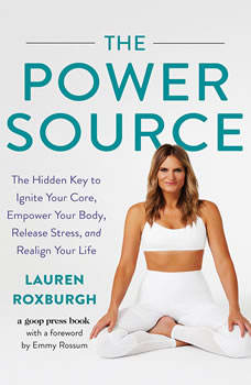 The Power Source: The Hidden Key to Ignite Your Core, Empower Your Body, Release Stress, and Realign Your Life The Hidden Key to Ignite Your Core, Empower Your Body, Release Stress, and Realign Your Life, Lauren Roxburgh
