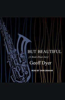 But Beautiful: A Book About Jazz A Book About Jazz, Geoff Dyer