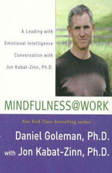 Mindfulness @ Work: A Leading with Emotional Intelligence Conversation with Jon Kabat-Zinn A Leading with Emotional Intelligence Conversation with Jon Kabat-Zinn, Prof. Daniel Goleman, Ph.D.
