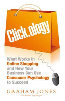 Click.ology: What Works in Online Shopping and How Your Business Can Use Consumer Psychology to Succeed What Works in Online Shopping and How Your Business Can Use Consumer Psychology to Succeed, Graham Jones