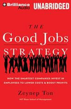 The Good Jobs Strategy: How the Smartest Companies Invest in Employees to Lower Costs and Boost Profits, Zeynep Ton