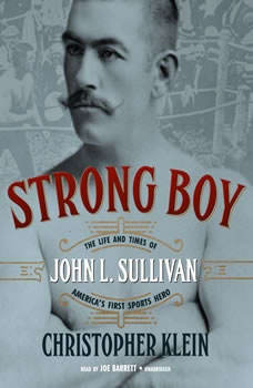 Strong Boy: The Life and Times of John L. Sullivan, Americas First Sports Hero The Life and Times of John L. Sullivan, Americas First Sports Hero, Christopher Klein