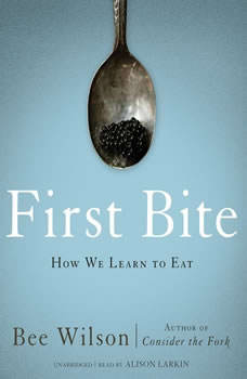 First Bite: How We Learn to Eat, Bee Wilson