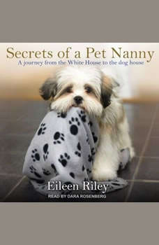 Secrets of a Pet Nanny: A Journey from the White House to the Dog House, Eileen Riley