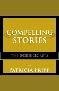 Compelling Stories: The Inside Secrets, Patricia Fripp