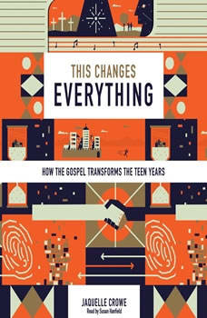 This Changes Everything: How the Gospel Transforms the Teen Years, Jaquelle Crowe