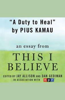 A Duty to Heal: A This I Believe Essay, Pius Kamau