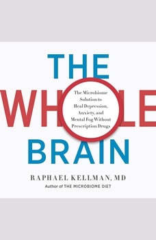 The Whole Brain: The Microbiome Solution to Heal Depression, Anxiety, and Mental Fog without Prescription Drugs, Raphael Kellman, M.D.