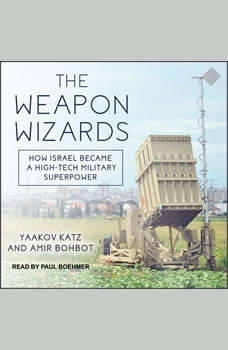 The Weapon Wizards: How Israel Became a High-Tech Military Superpower, Amir Bohbot