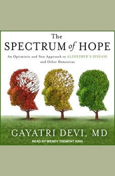 The Spectrum of Hope: An Optimistic and New Approach to Alzheimer's Disease and Other Dementias An Optimistic and New Approach to Alzheimer's Disease and Other Dementias, MD Devi