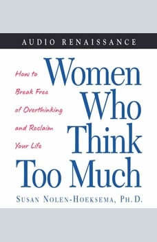 Women Who Think Too Much: How to Break Free of Overthinking and Reclaim Your, Susan Nolen-Hoeksema