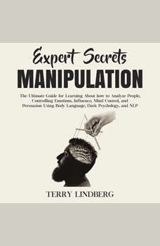 Expert Secrets � Manipulation: The Ultimate Guide for Learning About how to Analyze People, Controlling Emotions, Influence, Mind Control, and Persuasion Using Body Language, Dark Psychology, and NLP., Terry Lindberg