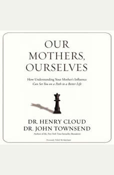 Our Mothers, Ourselves: How Understanding Your Mother's Influence Can Set You on a Path to a Better Life, Henry Cloud