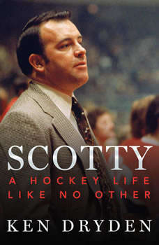 Scotty: A Hockey Life Like No Other A Hockey Life Like No Other, Ken Dryden