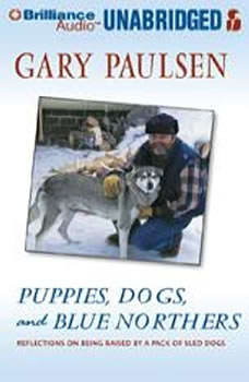 Puppies, Dogs, and Blue Northers: Reflections on Being Raised by a Pack of Sled Dogs, Gary Paulsen