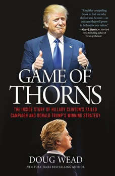 Game of Thorns: The Inside Story of Hillary Clinton's Failed Campaign and Donald Trump's Winning Strategy The Inside Story of Hillary Clinton's Failed Campaign and Donald Trump's Winning Strategy, Doug Wead