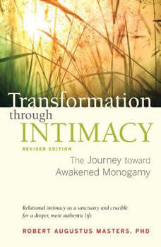 Transformation through Intimacy, Revised Edition: The Journey toward Awakened Monogamy The Journey toward Awakened Monogamy, Robert Augustus Masters, Ph.D.