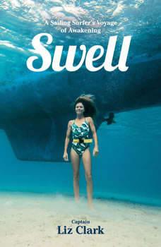 Swell: A Sailing Surfer's Voyage of Awakening, Liz Clark