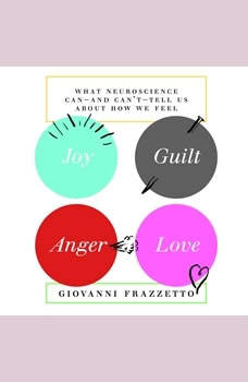 Joy, Guilt, Anger, Love: What Neuroscience Can-and Can't-Tell Us About How We Feel, Giovanni Frazzetto