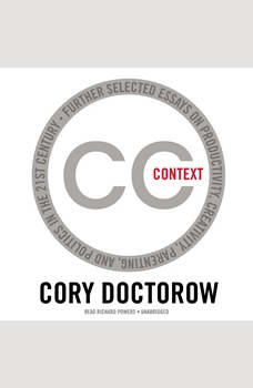 Context: Further Selected Essays on Productivity, Creativity, Parenting, and Politics in the 21st Century, Cory Doctorow
