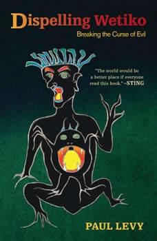 Dispelling Wetiko: Breaking the Curse of Evil, Paul Levy