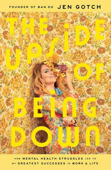 The Upside of Being Down: How Mental Health Struggles Led to My Greatest Successes in Work and Life, Jen Gotch