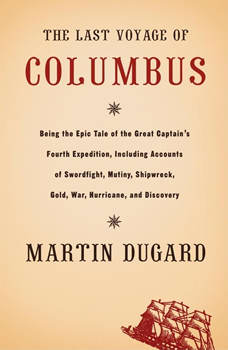 The Last Voyage of Columbus: Being the Epic Tale of the Great Captain's Fourth Expedition, Including Accounts of Swordfight, Mutiny, Shipwreck, Gold, War, Hurricane, and Discovery, Martin Dugard