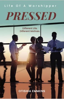 Pressed: Life Of A Worshipper: Different Life. Different Motives., Otishia Emmens