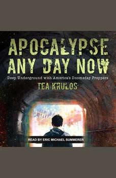 Apocalypse Any Day Now: Deep Underground with America's Doomsday Preppers, Tea Krulos
