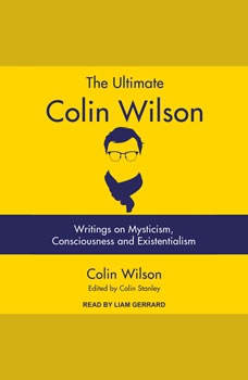 The Ultimate Colin Wilson: Writings on Mysticism, Consciousness and Existentialism, Colin Wilson