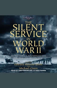 The Silent Service in World War II: The Story of the U.S. Navy Submarine Force in the Words of the Men Who Lived It, Edward Monroe-Jones