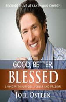 Good, Better, Blessed: Living with Purpose, Power and Passion Living with Purpose, Power and Passion, Joel Osteen