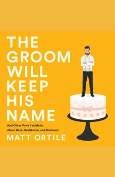 The Groom Will Keep His Name: And Other Vows I've Made About Race, Resistance, and Romance, Matt Ortile