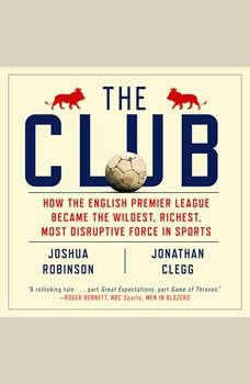 The Club: How the English Premier League Became the Wildest, Richest, Most Disruptive Force in Sports, Jonathan Clegg