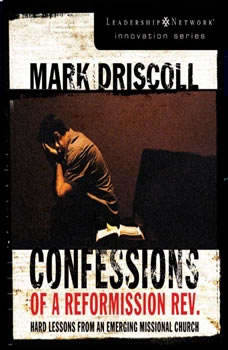 Confessions of a Reformission Rev.: Hard Lessons from an Emerging Missional Church Hard Lessons from an Emerging Missional Church, Mark Driscoll