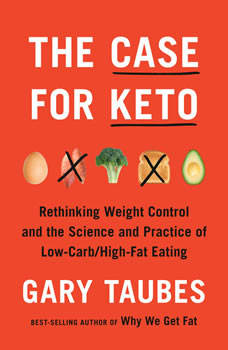The Case for Keto: Rethinking Weight Control and the Science and Practice of Low-Carb/High-Fat Eating, Gary Taubes