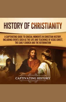 History of Christianity: A Captivating Guide to Crucial Moments in Christian History, Including Events Such as the Life and Teachings of Jesus Christ, the Early Church, and the Reformation, Captivating History