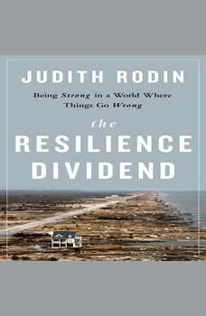 The Resilience Dividend: Being Strong in a World Where Things Go Wrong Being Strong in a World Where Things Go Wrong, Judith Rodin