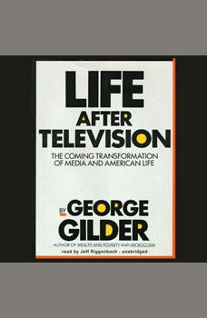 Life after Television: The Coming Transformation of Media and American Life The Coming Transformation of Media and American Life, George Gilder