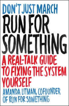 Run for Something: A Real-Talk Guide to Fixing the System Yourself, Amanda Litman