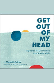 Get Out of My Head: Inspiration for Overthinkers in an Anxious World, Meredith Arthur