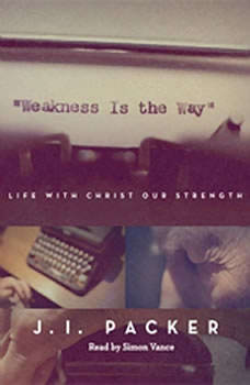 Weakness is the Way: Life with Christ Our Strength, J. I. Packer