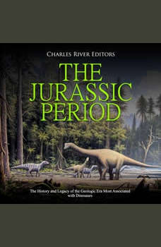 Jurassic Period, The: The History and Legacy of the Geologic Era Most Associated with Dinosaurs, Charles River Editors