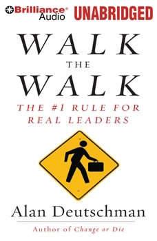 Walk the Walk: The #1 Rule for Real Leaders, Alan Deutschman