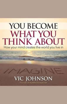 You Become What You Think About: How Your Mind Creates The World You Live In, Vic Johnson