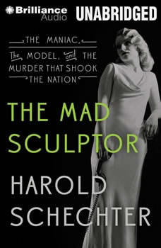 The Mad Sculptor: The Maniac, the Model, and the Murder that Shook the Nation, Harold Schechter