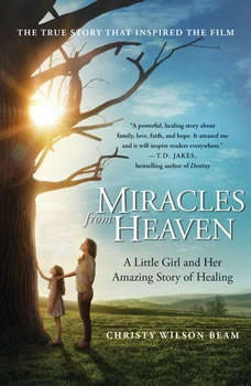 Miracles from Heaven: A Little Girl, Her Journey to Heaven, and Her Amazing Story of Healing, Christy Wilson Beam