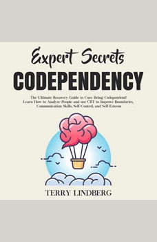 Expert Secrets � Codependency: The Ultimate Recovery Guide to Cure Being Codependent! Learn How to Analyze People and use CBT to Improve Boundaries, Communication Skills, Self-Control, and Self-Esteem., Terry Lindberg